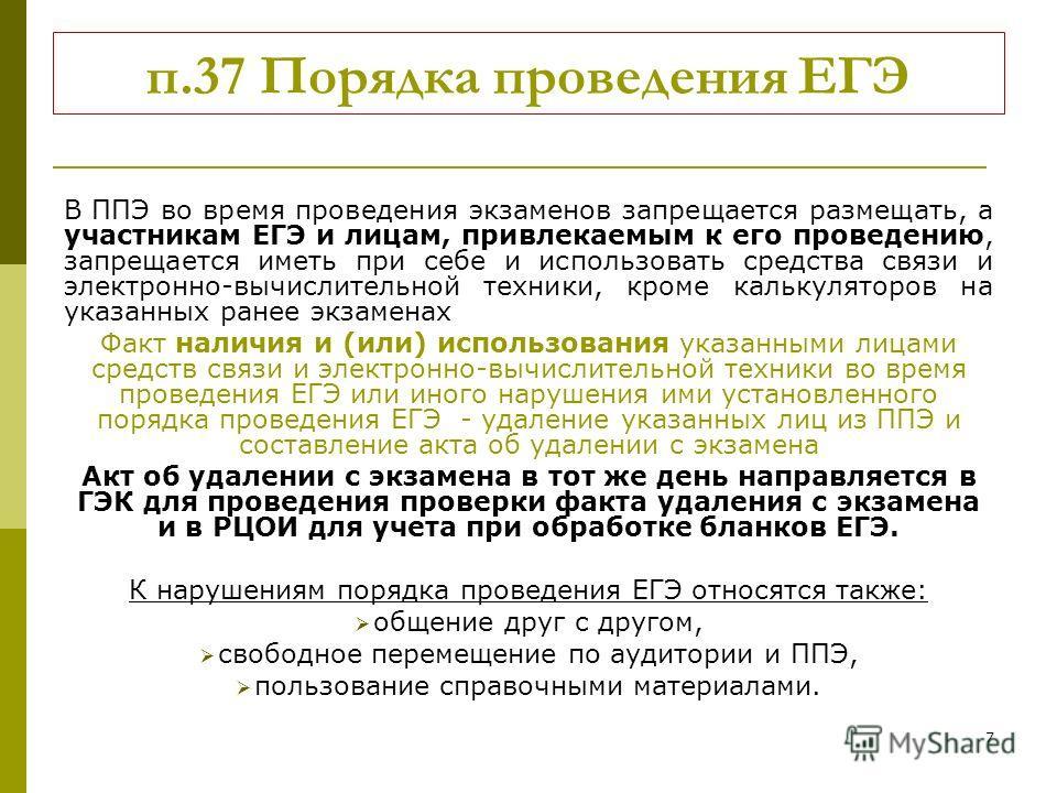 7 п.37 Порядка проведения ЕГЭ В ППЭ во время проведения экзаменов запрещается размещать, а участникам ЕГЭ и лицам, привлекаемым к его проведению, запрещается иметь при себе и использовать средства связи и электронно-вычислительной техники, кроме каль