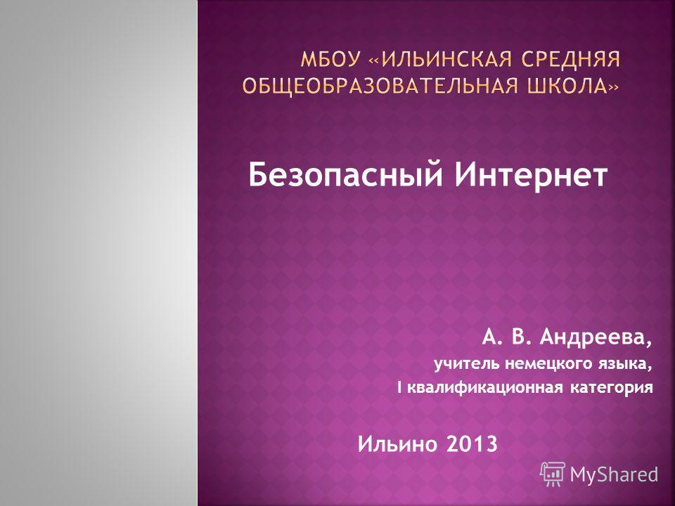 Безопасный Интернет А. В. Андреева, учитель немецкого языка, I квалификационная категория Ильино 2013