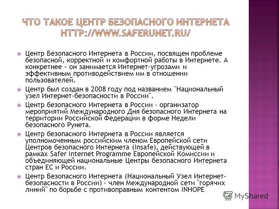 Центр Безопасного Интернета в России, посвящен проблеме безопасной, корректной и комфортной работы в Интернете. А конкретнее – он занимается Интернет-угрозами и эффективным противодействием им в отношении пользователей. Центр был создан в 2008 году п