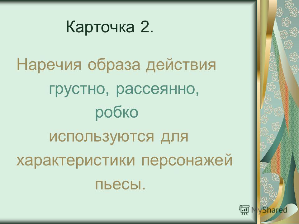 Карточка 2. Наречия образа действия грустно, рассеянно, робко используются для характеристики персонажей пьесы.