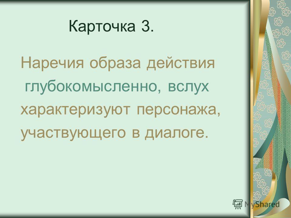 Карточка 3. Наречия образа действия глубокомысленно, вслух характеризуют персонажа, участвующего в диалоге.