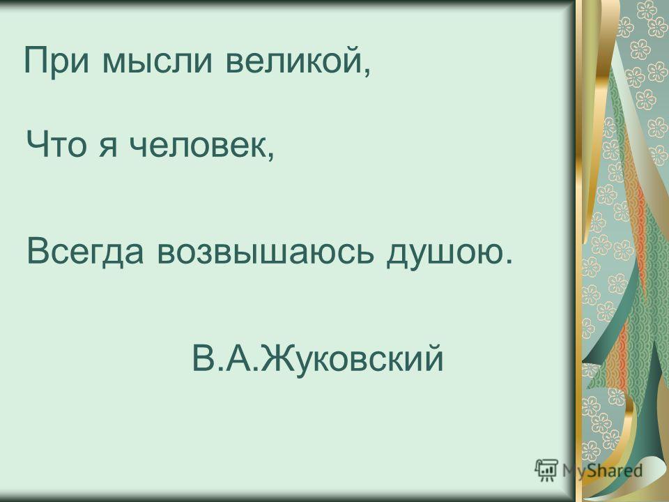 При мысли великой, Что я человек, Всегда возвышаюсь душою. В.А.Жуковский