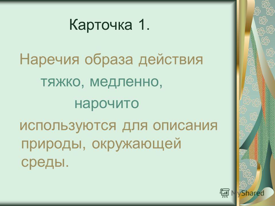 Карточка 1. Наречия образа действия тяжко, медленно, нарочито используются для описания природы, окружающей среды.