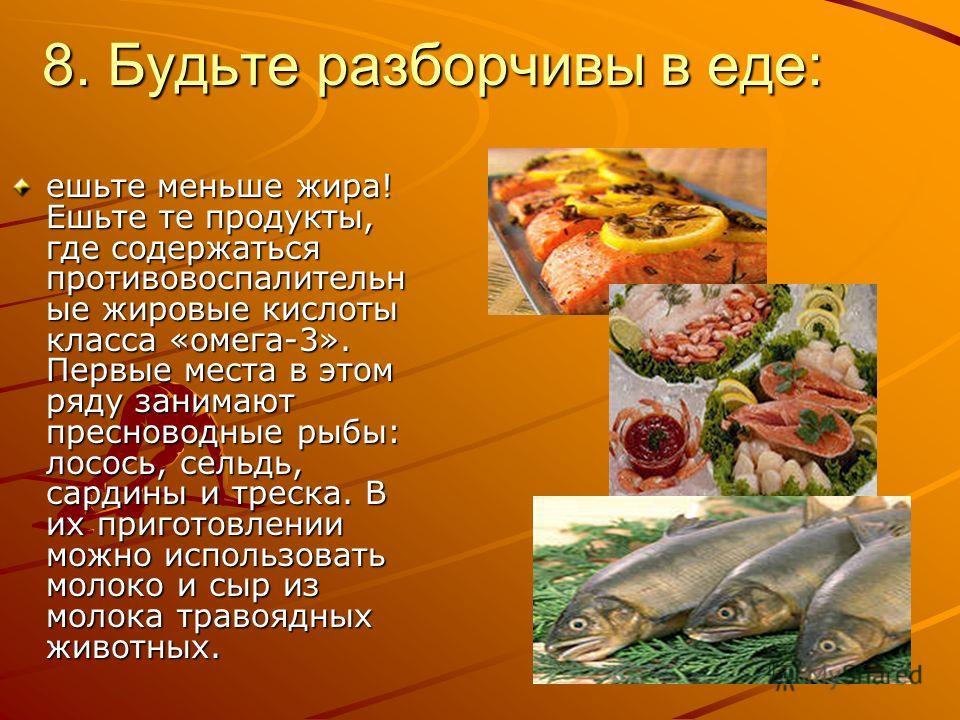 8. Будьте разборчивы в еде: ешьте меньше жира! Ешьте те продукты, где содержаться противовоспалительн ые жировые кислоты класса «омега-3». Первые места в этом ряду занимают пресноводные рыбы: лосось, сельдь, сардины и треска. В их приготовлении можно