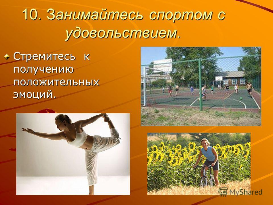 10. Занимайтесь спортом с удовольствием. Стремитесь к получению положительных эмоций.