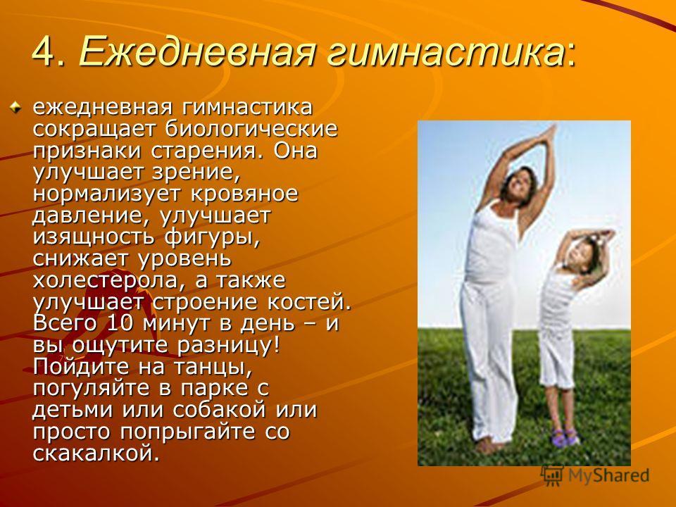 4. Ежедневная гимнастика: ежедневная гимнастика сокращает биологические признаки старения. Она улучшает зрение, нормализует кровяное давление, улучшает изящность фигуры, снижает уровень холестерола, а также улучшает строение костей. Всего 10 минут в
