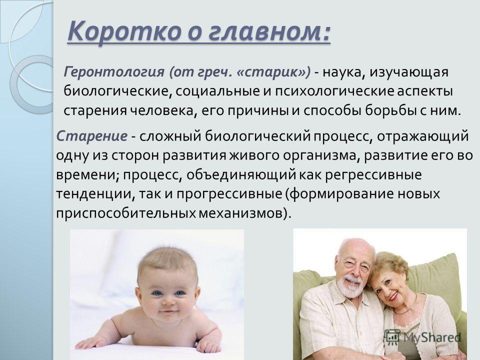 Коротко о главном : Геронтология ( от греч. « старик ») - наука, изучающая биологические, социальные и психологические аспекты старения человека, его причины и способы борьбы с ним. Старение - сложный биологический процесс, отражающий одну из сторон