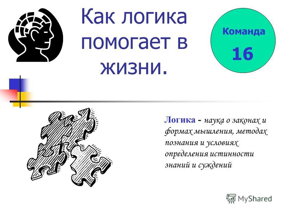 Как логика помогает в жизни. Логика - наука о законах и формах мышления, методах познания и условиях определения истинности знаний и суждений 16 Команда