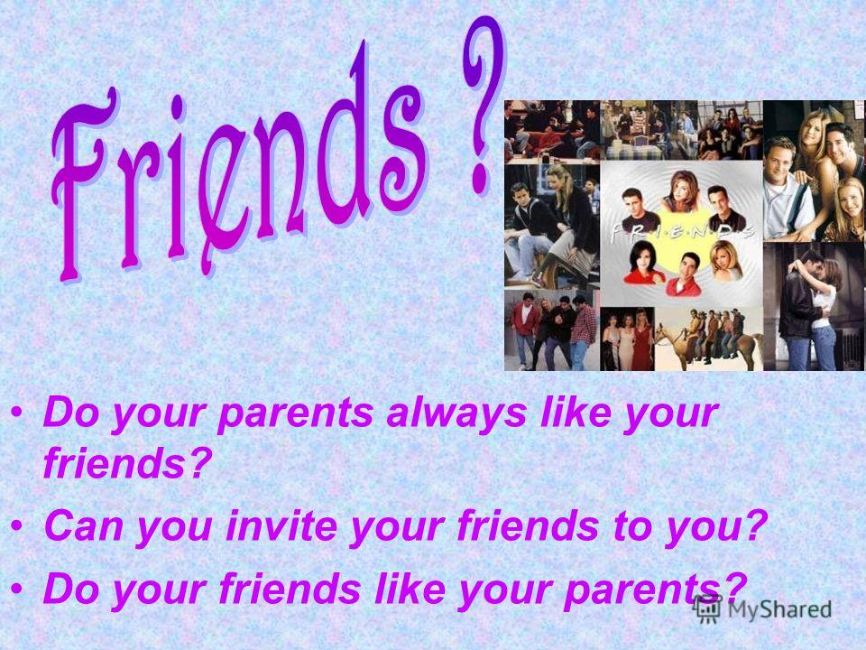 Do your parents always like your friends? Can you invite your friends to you? Do your friends like your parents?