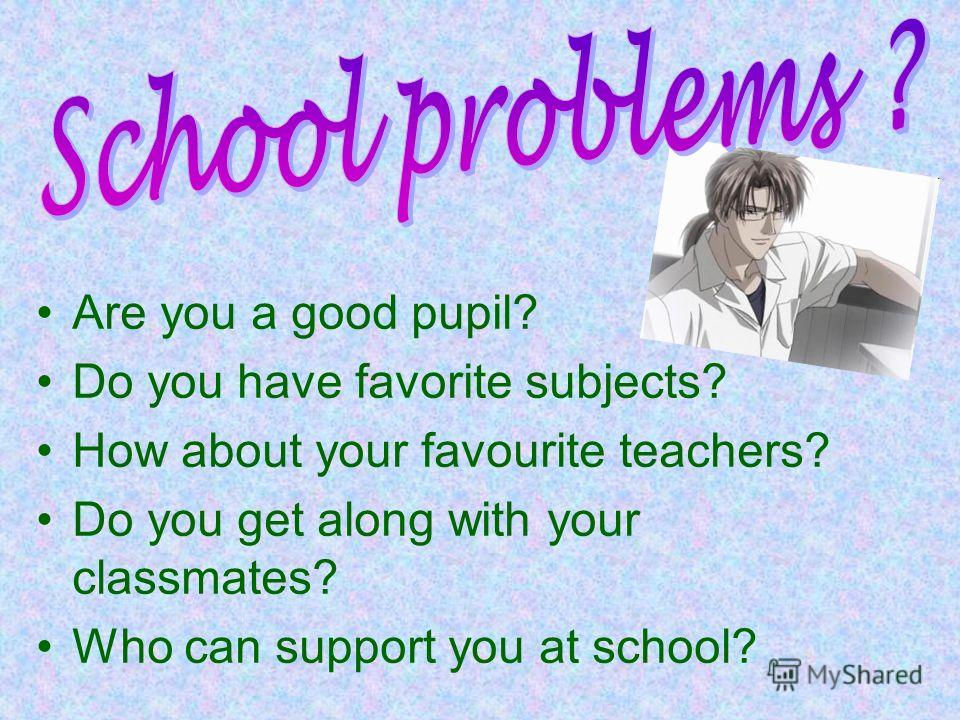 Are you a good pupil? Do you have favorite subjects? How about your favourite teachers? Do you get along with your classmates? Who can support you at school?