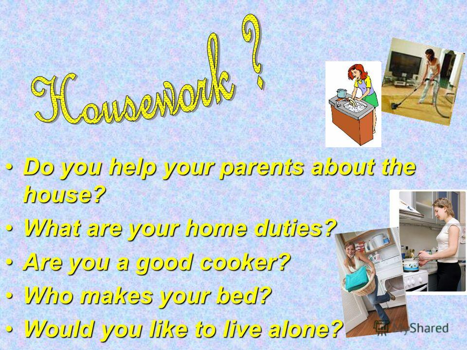 Do you help your parents about the house?Do you help your parents about the house? What are your home duties?What are your home duties? Are you a good cooker?Are you a good cooker? Who makes your bed?Who makes your bed? Would you like to live alone?W