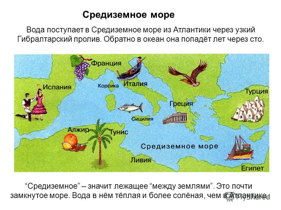 Средиземное море Вода поступает в Средиземное море из Атлантики через узкий Гибралтарский пролив. Обратно в океан она попадёт лет через сто. Средиземное – значит лежащее между землями. Это почти замкнутое море. Вода в нём тёплая и более солёная, чем