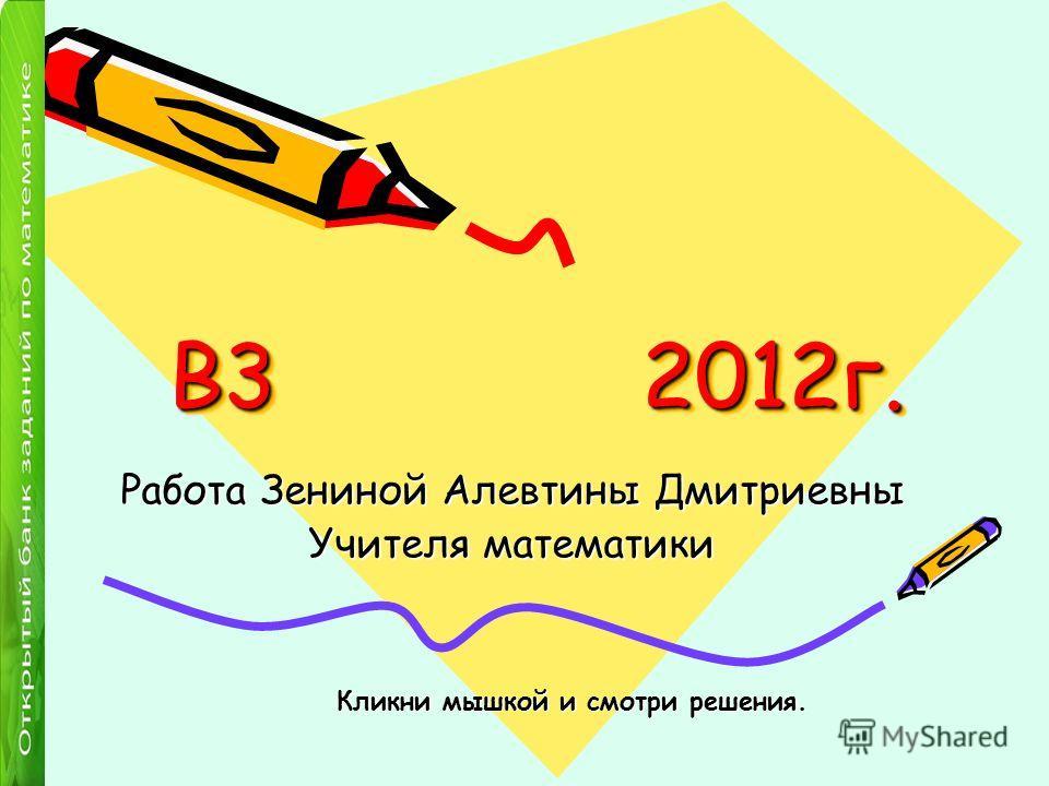 В3 2012г. Работа Зениной Алевтины Дмитриевны Учителя математики Кликни мышкой и смотри решения.