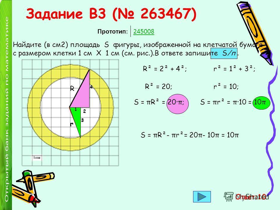 Задание B3 ( 263467) Прототип:245008 Найдите (в см2) площадь S фигуры, изображенной на клетчатой бумаге с размером клетки 1 см Х 1 см (см. рис.).В ответе запишите S/п. 4 R 2 R² = 2² + 4²; R² = 20; S = πR² = 20·π; r 1 3 S = πr² = π·10 = 10π r² = 1² +