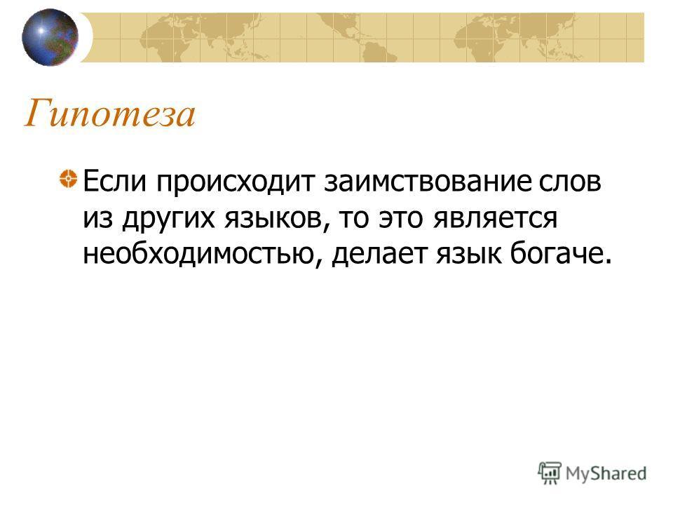 Проблемные вопросы Почему и какими путями слова из одного языка проникают в другой язык? Что происходит со словами – «иностранцами» в русском языке? Каково отношение общества к заимствованиям?