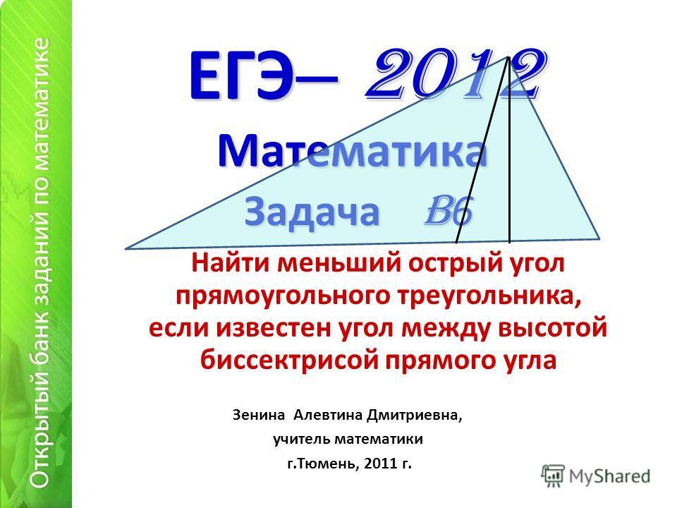 ЕГЭ – 2012 Найти меньший острый угол прямоугольного треугольника, если известен угол между высотой биссектрисой прямого угла Математика Зенина Алевтина Дмитриевна, учитель математики г.Тюмень, 2011 г. Задача B 6