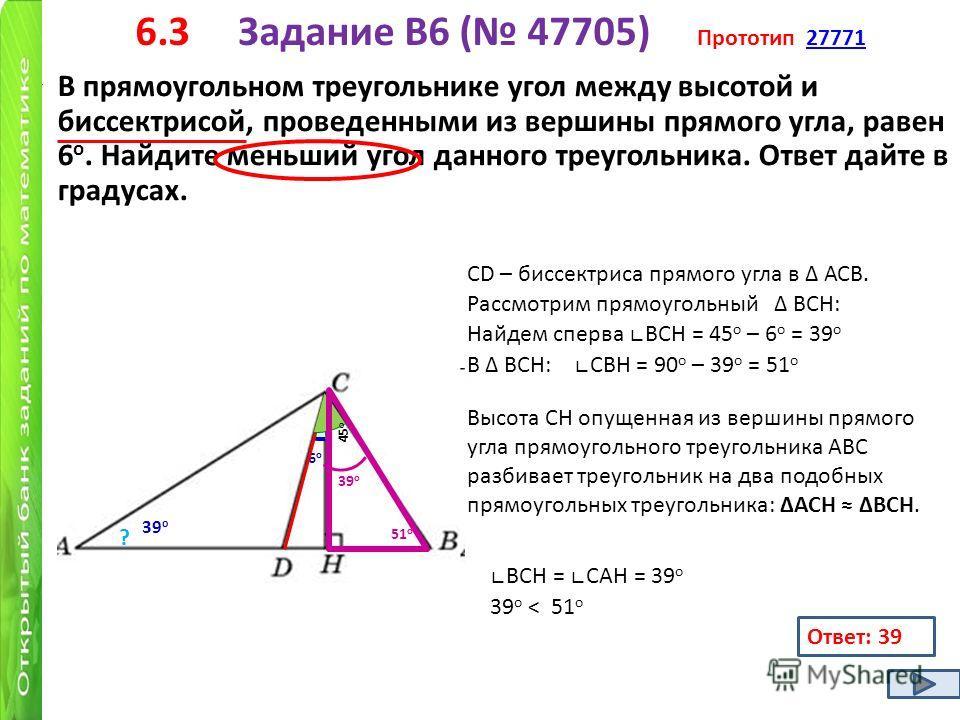 6.3 Задание B6 ( 47705) Прототип 2777127771 В прямоугольном треугольнике угол между высотой и биссектрисой, проведенными из вершины прямого угла, равен 6 о. Найдите меньший угол данного треугольника. Ответ дайте в градусах. 6о6о ? 45 о 39 о 51 о 39 о