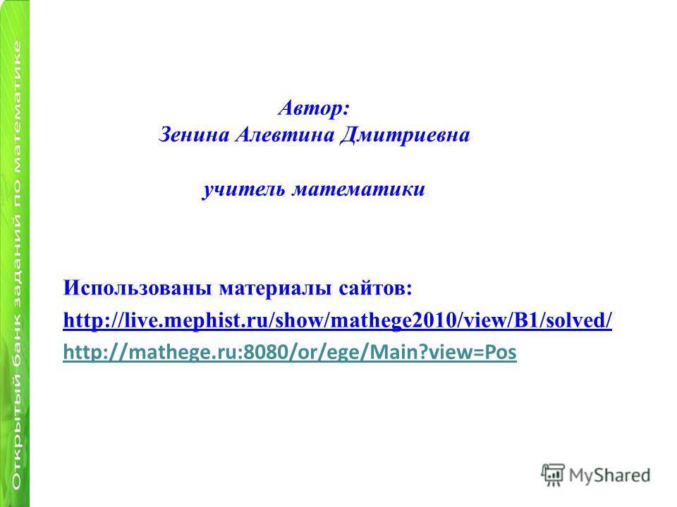 Автор: Зенина Алевтина Дмитриевна учитель математики Использованы материалы сайтов: http://live.mephist.ru/show/mathege2010/view/B1/solved/ http://mathege.ru:8080/or/ege/Main?view=Pos