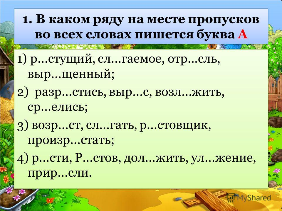 1. В каком ряду на месте пропусков во всех словах пишется буква А 1) р...стущий, сл...гаемое, отр...сль, выр...щенный; 2) разр...стись, выр...с, возл...жить, ср...елись; 3) возр...ст, сл...гать, р...стовщик, произр...стать; 4) р...сти, Р...стов, дол.