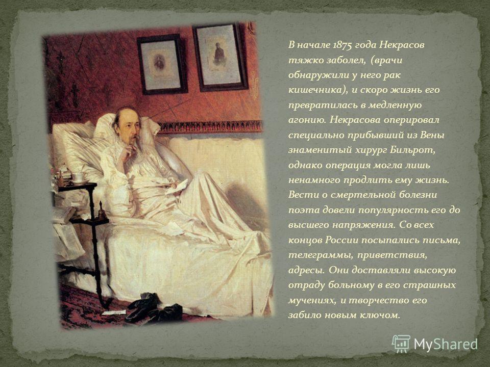 В начале 1875 года Некрасов тяжко заболел, (врачи обнаружили у него рак кишечника), и скоро жизнь его превратилась в медленную агонию. Некрасова оперировал специально прибывший из Вены знаменитый хирург Бильрот, однако операция могла лишь ненамного п