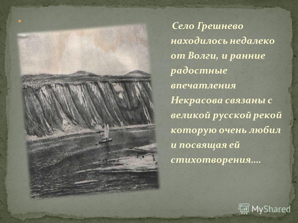 Село Грешнево находилось недалеко от Волги, и ранние радостные впечатления Некрасова связаны с великой русской рекой которую очень любил и посвящая ей стихотворения….