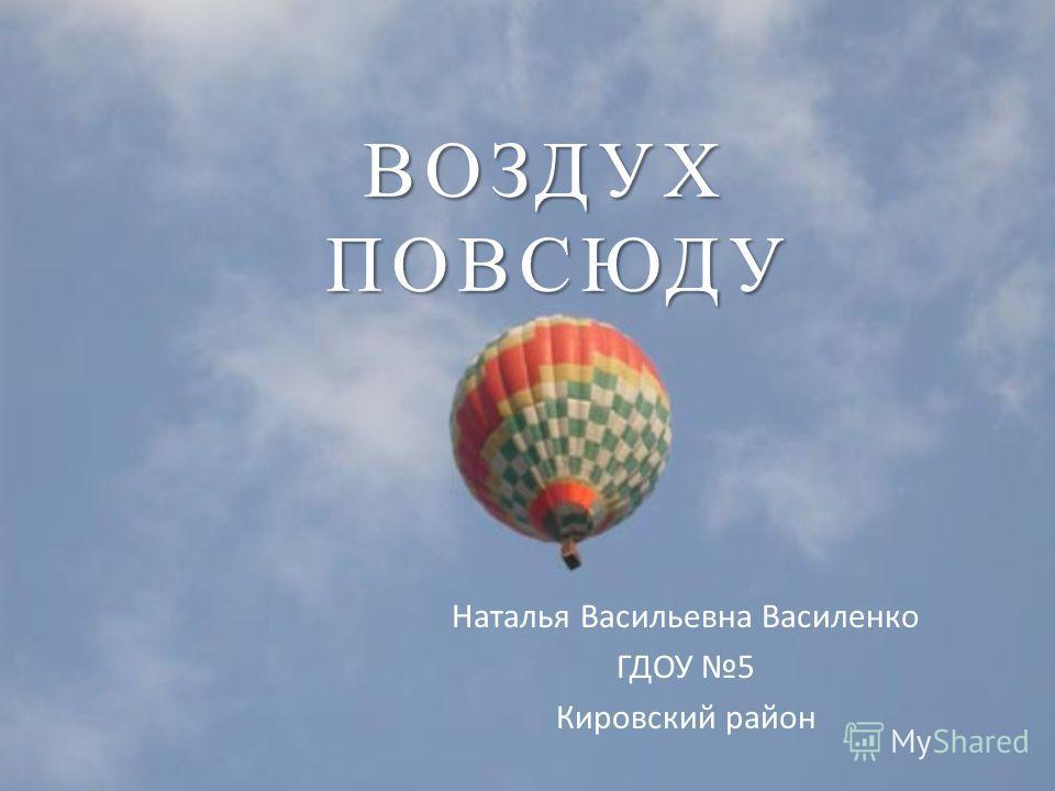 ВОЗДУХ ПОВСЮДУ Наталья Васильевна Василенко ГДОУ 5 Кировский район