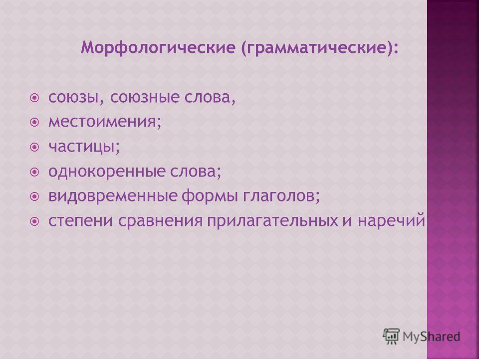 Морфологические (грамматические): союзы, союзные слова, местоимения; частицы; однокоренные слова; видовременные формы глаголов; степени сравнения прилагательных и наречий