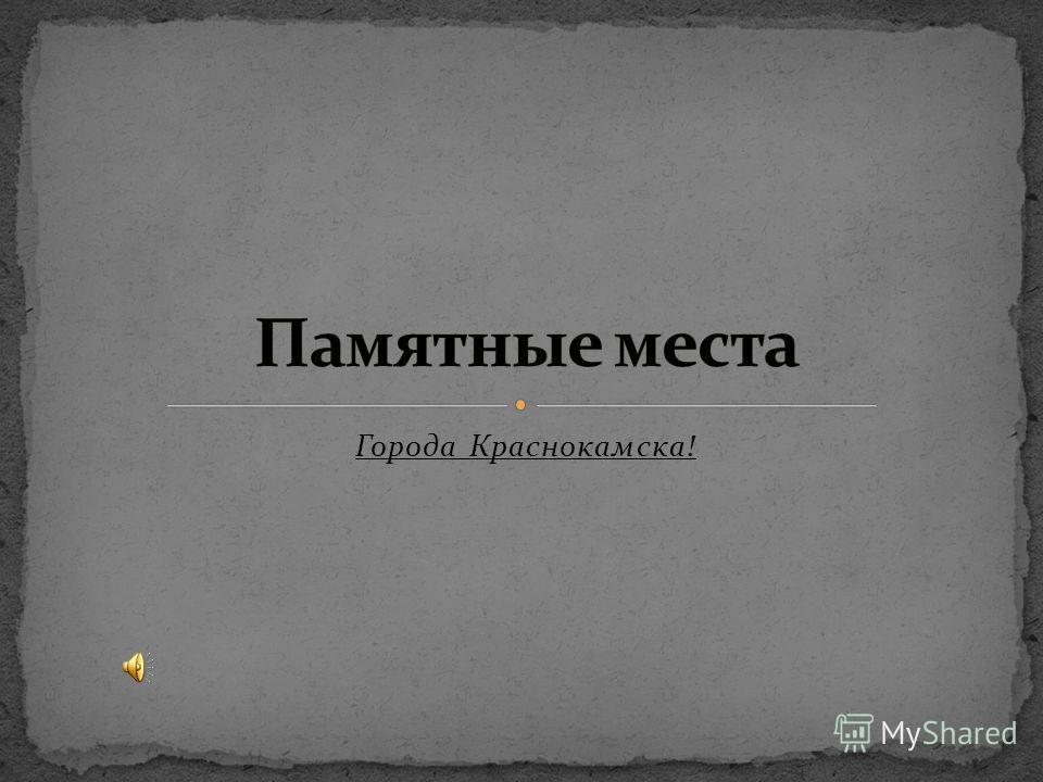 Города Краснокамска!