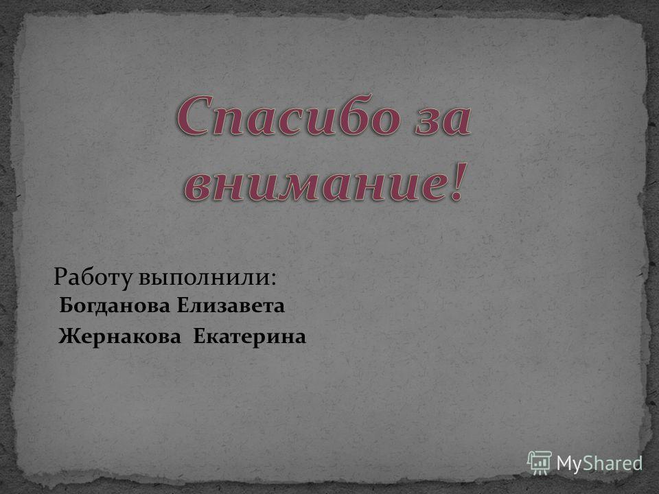Работу выполнили: Богданова Елизавета Жернакова Екатерина