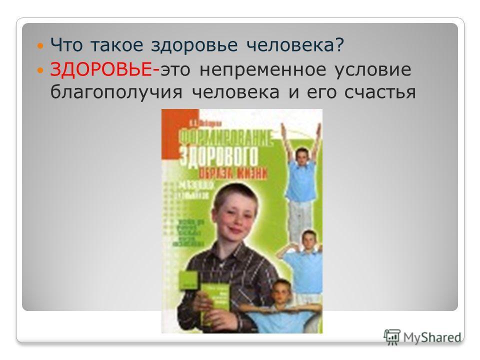 Что такое здоровье человека? ЗДОРОВЬЕ-это непременное условие благополучия человека и его счастья