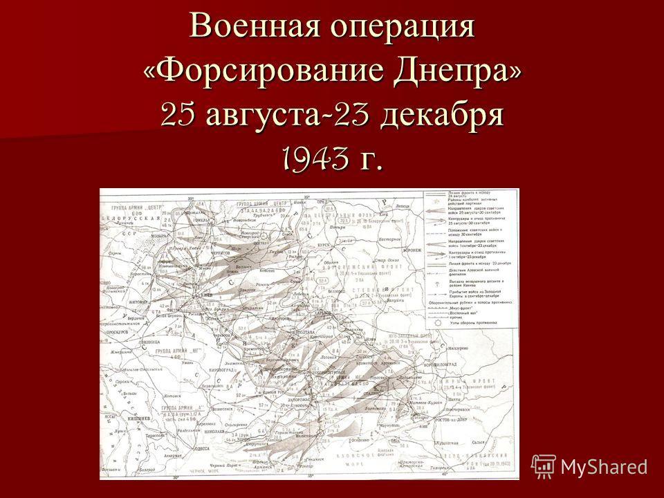 Военная операция « Форсирование Днепра » 25 августа -23 декабря 1943 г.