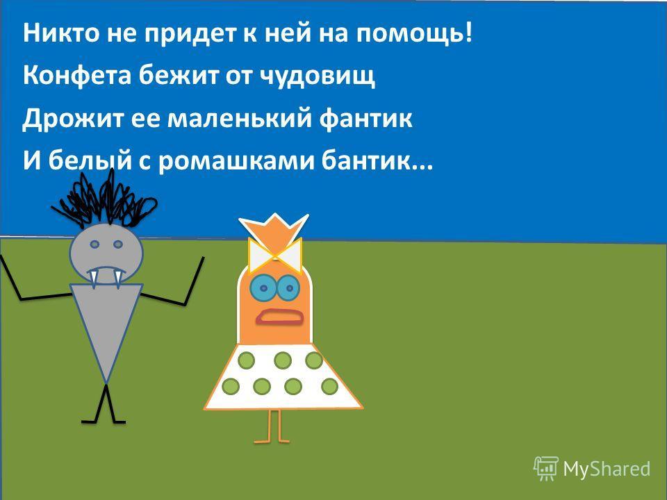 Никто не придет к ней на помощь! Конфета бежит от чудовищ Дрожит ее маленький фантик И белый с ромашками бантик...