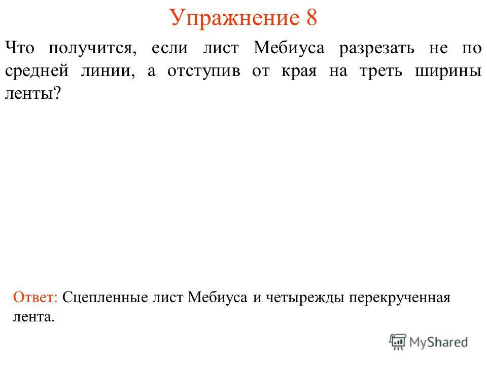Упражнение 8 Что получится, если лист Мебиуса разрезать не по средней линии, а отступив от края на треть ширины ленты? Ответ: Сцепленные лист Мебиуса и четырежды перекрученная лента.