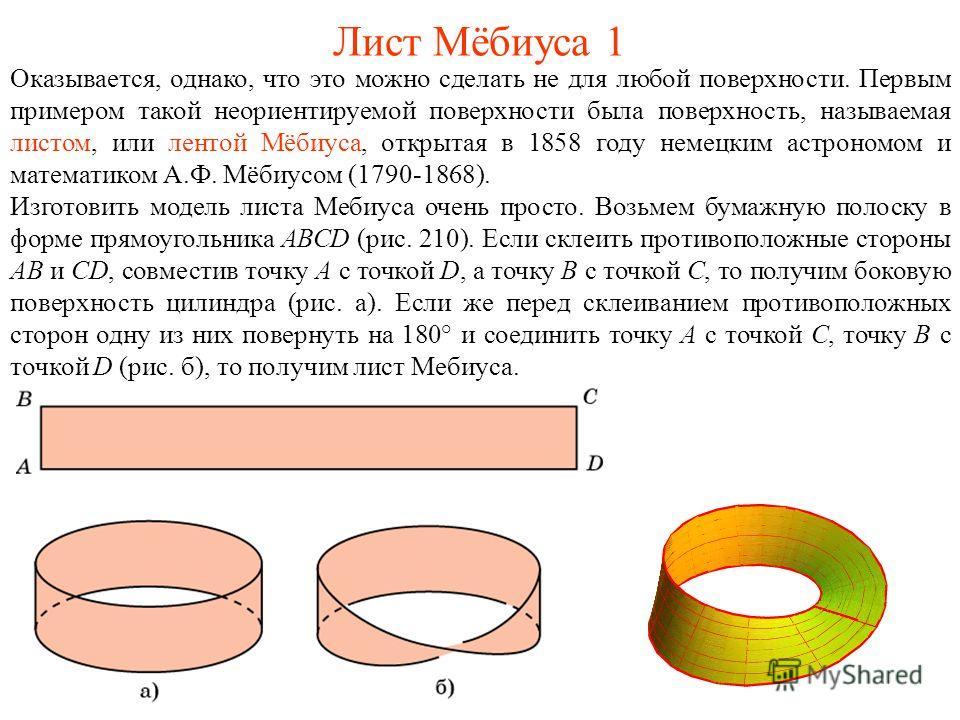 Лист Мёбиуса 1 Оказывается, однако, что это можно сделать не для любой поверхности. Первым примером такой неориентируемой поверхности была поверхность, называемая листом, или лентой Мёбиуса, открытая в 1858 году немецким астрономом и математиком А.Ф.
