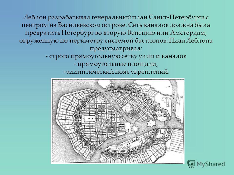 Леблон разрабатывал генеральный план Санкт-Петербурга с центром на Васильевском острове. Сеть каналов должна была превратить Петербург во вторую Венецию или Амстердам, окруженную по периметру системой бастионов. План Леблона предусматривал: - строго