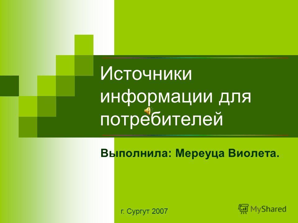 Источники информации для потребителей Выполнила: Мереуца Виолета. г. Сургут 2007