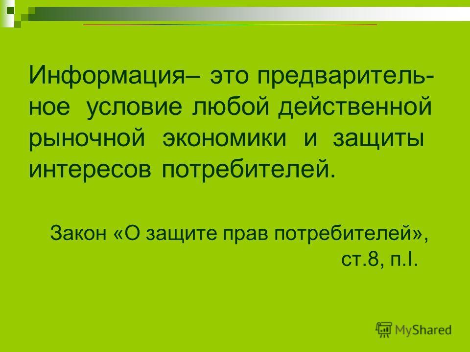 Информация– это предваритель- ное условие любой действенной рыночной экономики и защиты интересов потребителей. Закон «О защите прав потребителей», ст.8, п.I.