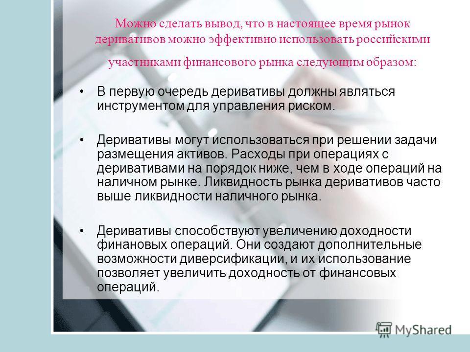 Можно сделать вывод, что в настоящее время рынок деривативов можно эффективно использовать российскими участниками финансового рынка следующим образом: В первую очередь деривативы должны являться инструментом для управления риском. Деривативы могут и