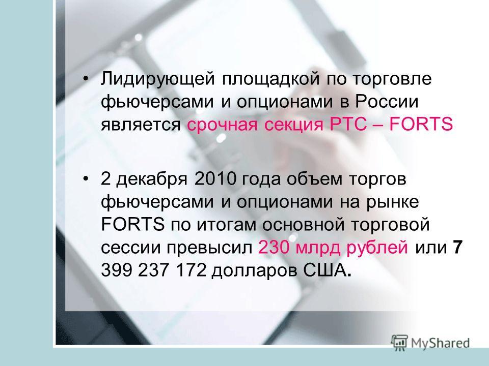 Лидирующей площадкой по торговле фьючерсами и опционами в России является срочная секция РТС – FORTS 2 декабря 2010 года объем торгов фьючерсами и опционами на рынке FORTS по итогам основной торговой сессии превысил 230 млрд рублей или 7 399 237 172