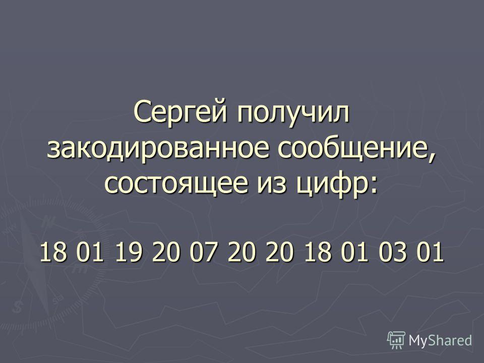 Сергей получил закодированное сообщение, состоящее из цифр: 18 01 19 20 07 20 20 18 01 03 01