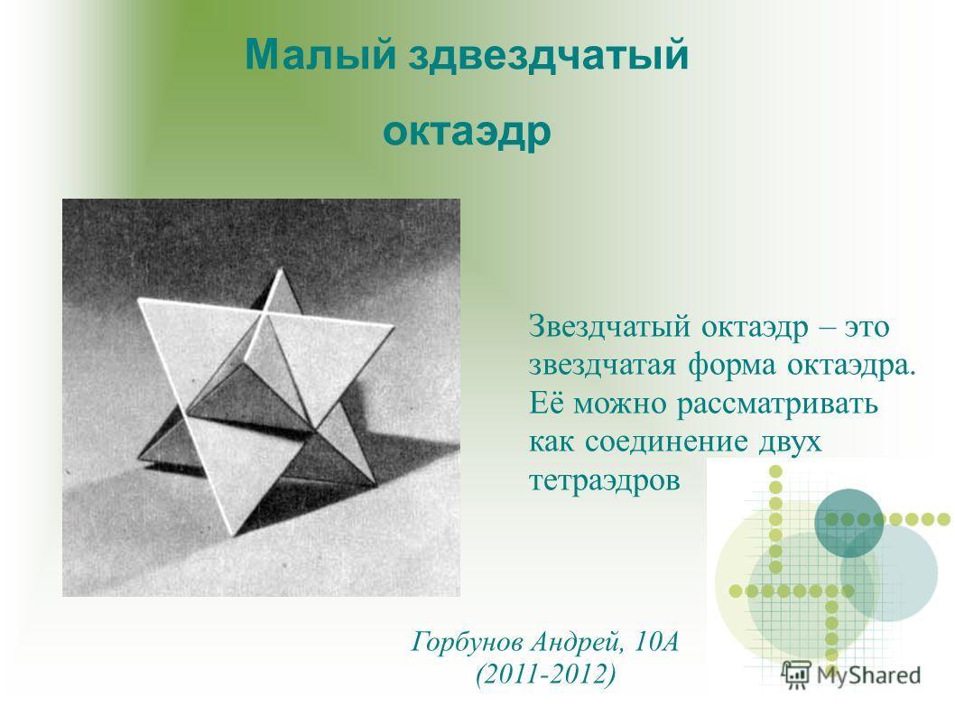 Звездчатый октаэдр – это звездчатая форма октаэдра. Её можно рассматривать как соединение двух тетраэдров Малый здвездчатый октаэдр Горбунов Андрей, 10А (2011-2012)