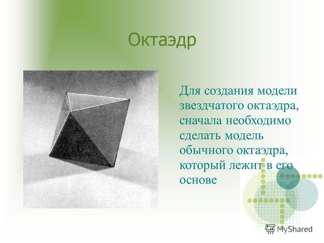 Октаэдр Для создания модели звездчатого октаэдра, сначала необходимо сделать модель обычного октаэдра, который лежит в его основе