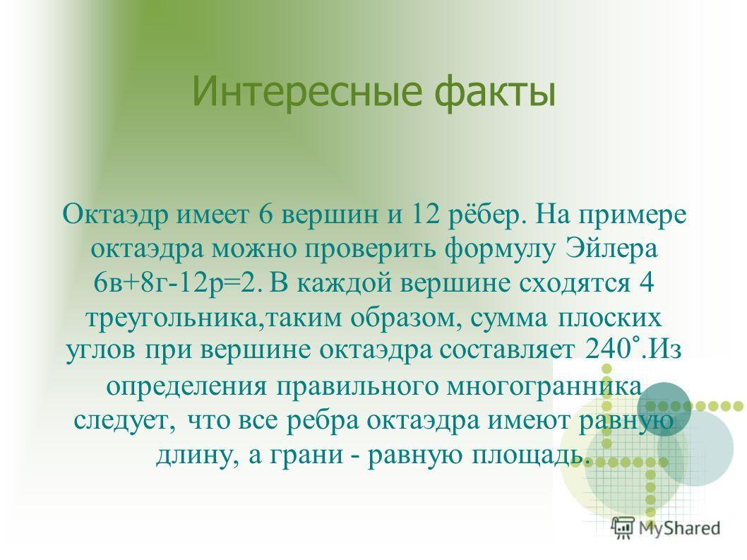 Интересные факты Октаэдр имеет 6 вершин и 12 рёбер. На примере октаэдра можно проверить формулу Эйлера 6в+8г-12р=2. В каждой вершине сходятся 4 треугольника,таким образом, сумма плоских углов при вершине октаэдра составляет 240°.Из определения правил