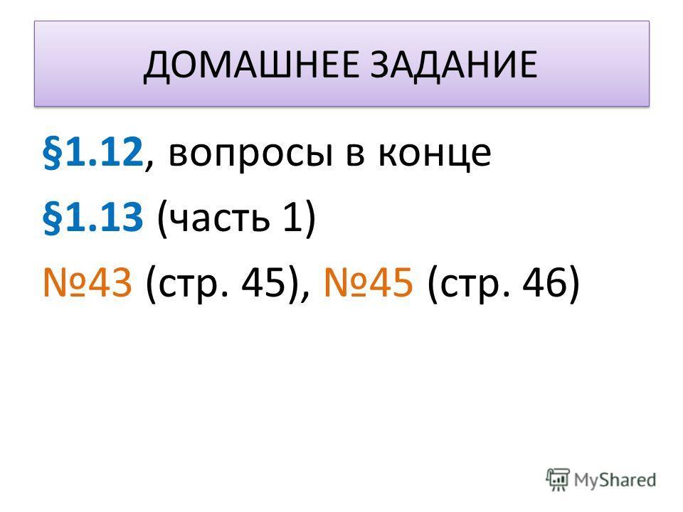 ДОМАШНЕЕ ЗАДАНИЕ §1.12, вопросы в конце §1.13 (часть 1) 43 (стр. 45), 45 (стр. 46)