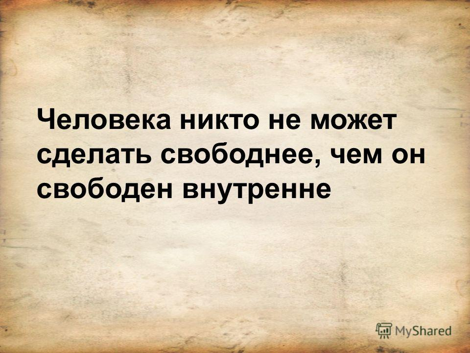 Человека никто не может сделать свободнее, чем он свободен внутренне