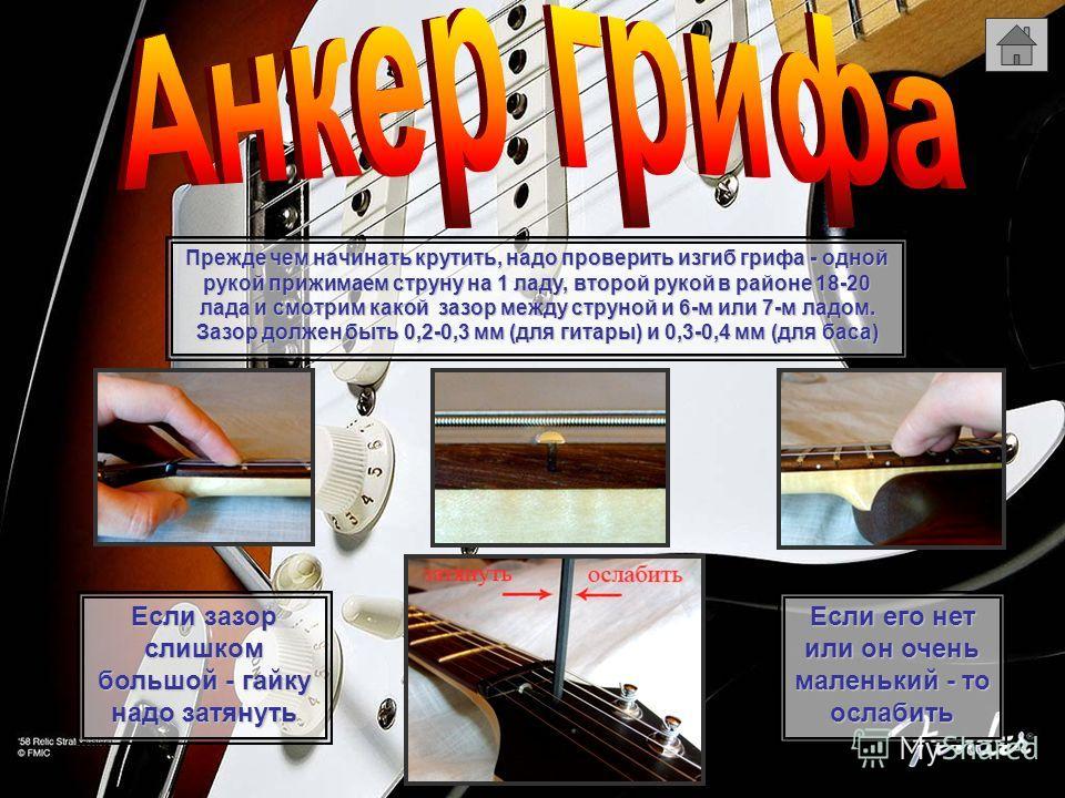 Прежде чем начинать крутить, надо проверить изгиб грифа - одной рукой прижимаем струну на 1 ладу, второй рукой в районе 18-20 лада и смотрим какой зазор между струной и 6-м или 7-м ладом. Зазор должен быть 0,2-0,3 мм (для гитары) и 0,3-0,4 мм (для ба