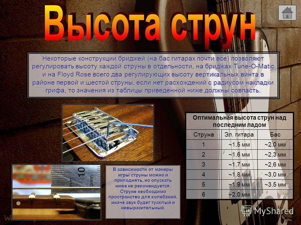 Некоторые конструкции бриджей (на бас гитарах почти все) позволяют регулировать высоту каждой струны в отдельности, на бриджах Tune-O-Мatic и на Floyd Rose всего два регулирующих высоту вертикальных винта в районе первой и шестой струны, если нет рас