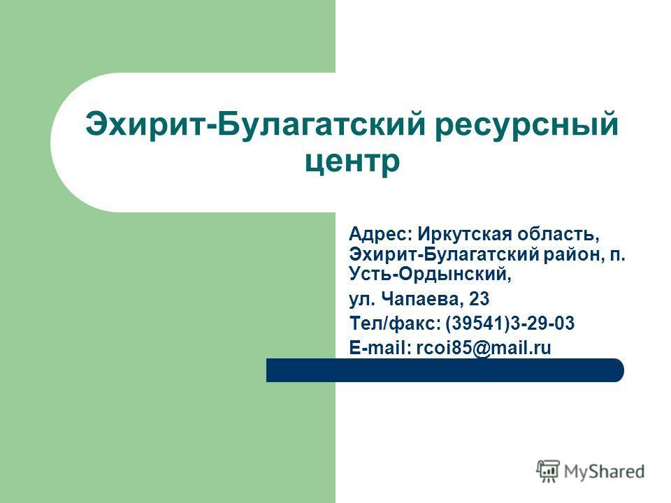 Эхирит-Булагатский ресурсный центр Адрес: Иркутская область, Эхирит-Булагатский район, п. Усть-Ордынский, ул. Чапаева, 23 Тел/факс: (39541)3-29-03 E-mail: rcoi85@mail.ru