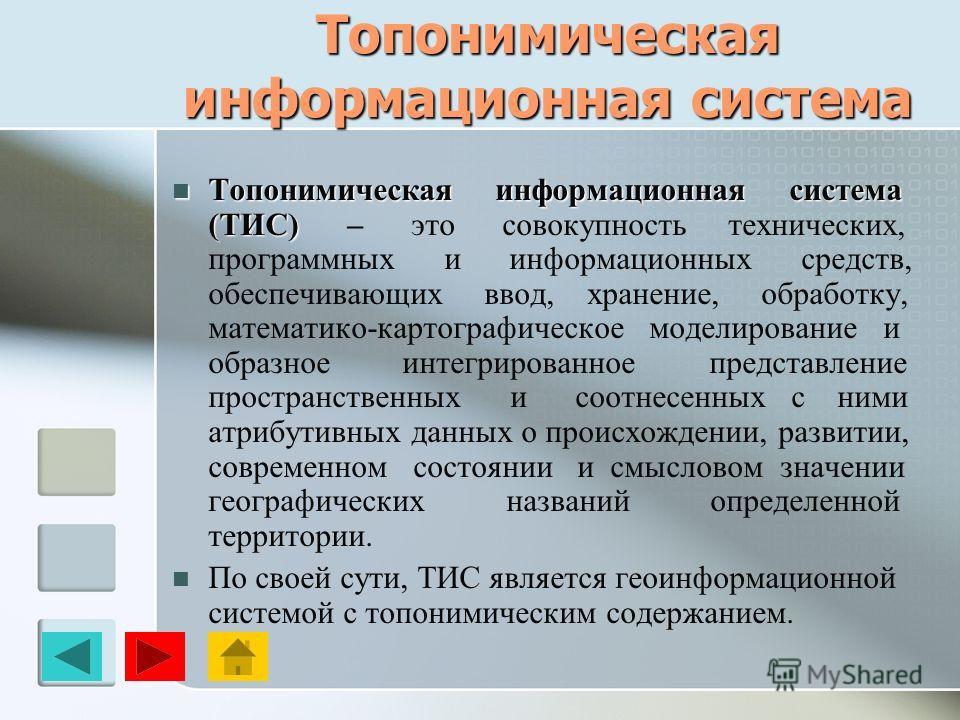 Топонимическая информационная система Топонимическая информационная система (ТИС) Топонимическая информационная система (ТИС) – это совокупность технических, программных и информационных средств, обеспечивающих ввод, хранение, обработку, математико-к