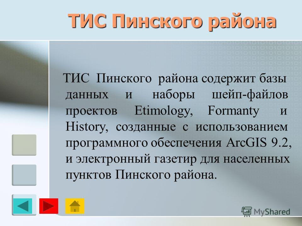 ТИС Пинского района ТИС Пинского района содержит базы данных и наборы шейп-файлов проектов Etimology, Formanty и History, созданные с использованием программного обеспечения ArcGIS 9.2, и электронный газетир для населенных пунктов Пинского района.